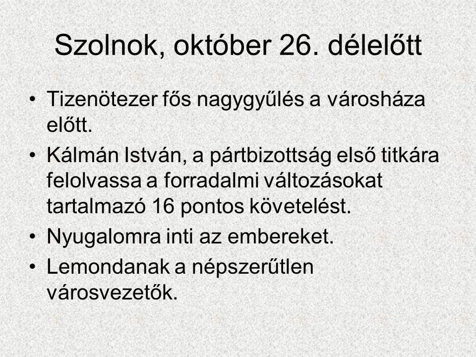 Szolnok, október 26. délelőtt •Tizenötezer fős nagygyűlés a városháza előtt. •Kálmán István, a pártbizottság első titkára felolvassa a forradalmi vált