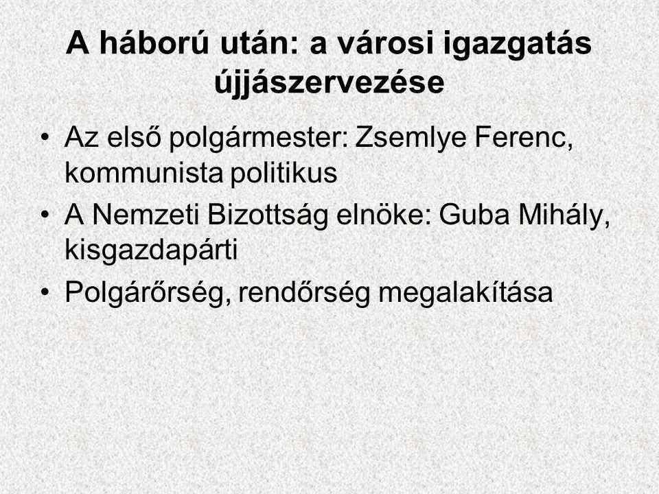 A háború után: a városi igazgatás újjászervezése •Az első polgármester: Zsemlye Ferenc, kommunista politikus •A Nemzeti Bizottság elnöke: Guba Mihály,