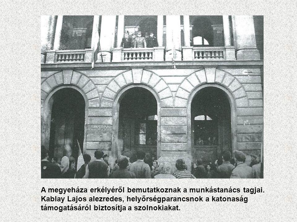 A megyeháza erkélyéről bemutatkoznak a munkástanács tagjai. Kablay Lajos alezredes, helyőrségparancsnok a katonaság támogatásáról biztosítja a szolnok