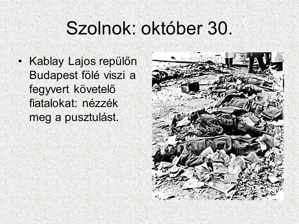 Szolnok: október 30. •Kablay Lajos repülőn Budapest fölé viszi a fegyvert követelő fiatalokat: nézzék meg a pusztulást.