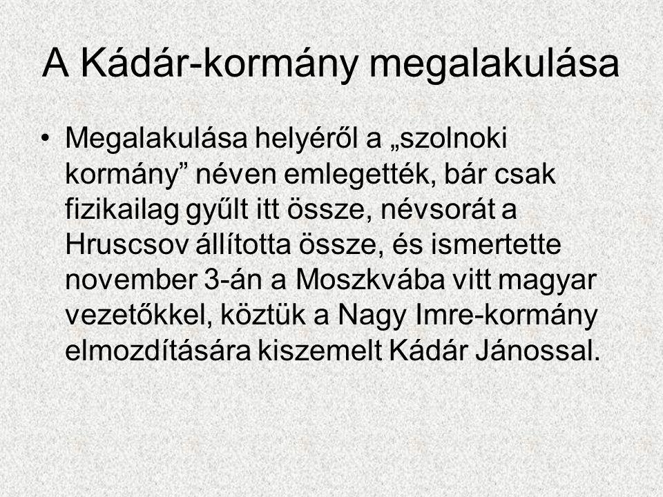"""A Kádár-kormány megalakulása •Megalakulása helyéről a """"szolnoki kormány"""" néven emlegették, bár csak fizikailag gyűlt itt össze, névsorát a Hruscsov ál"""