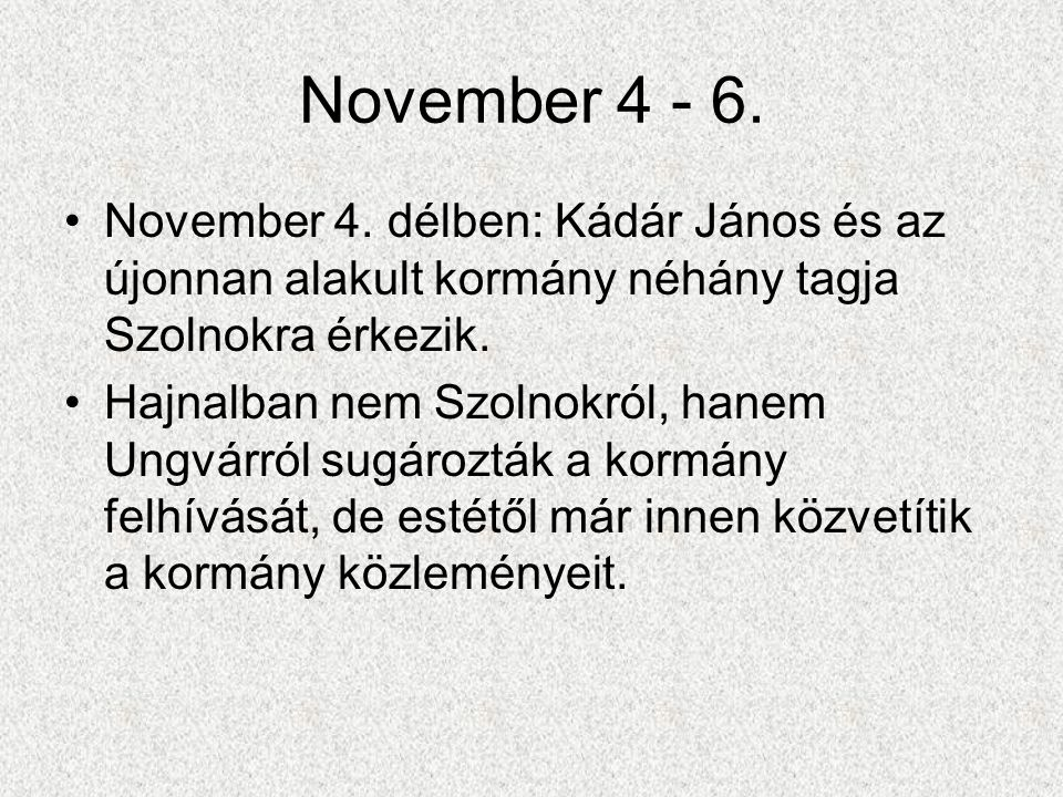 November 4 - 6. •November 4. délben: Kádár János és az újonnan alakult kormány néhány tagja Szolnokra érkezik. •Hajnalban nem Szolnokról, hanem Ungvár