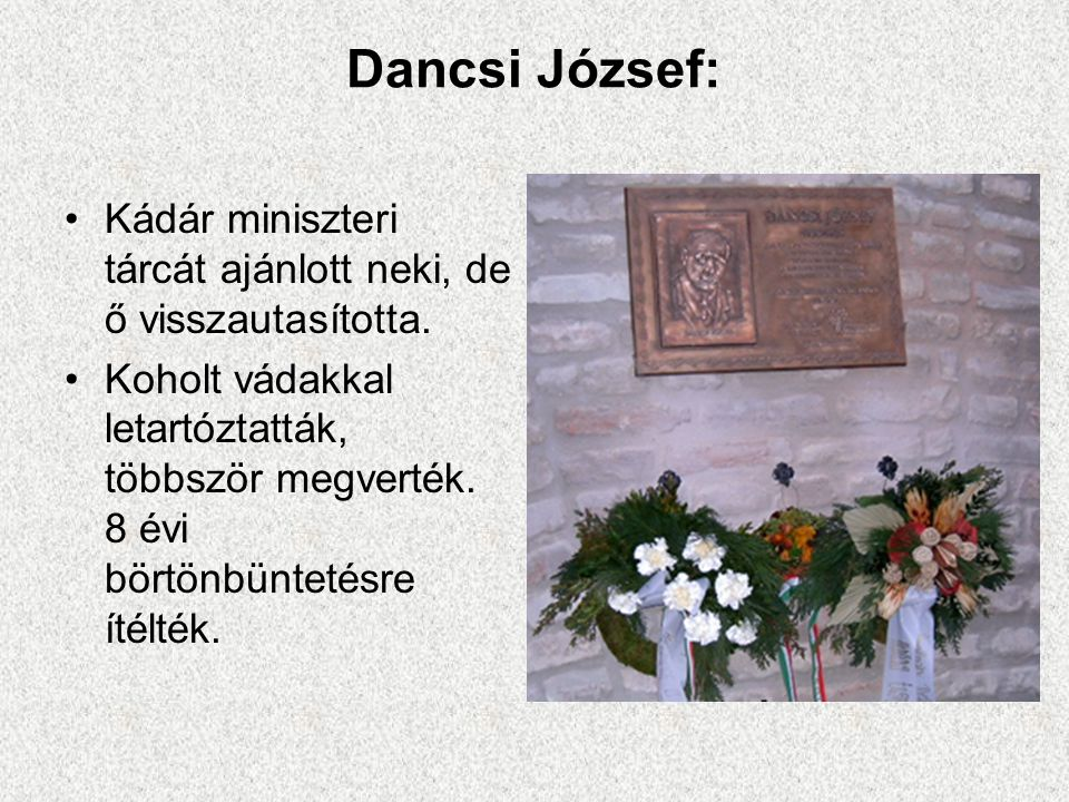 Dancsi József: •Kádár miniszteri tárcát ajánlott neki, de ő visszautasította. •Koholt vádakkal letartóztatták, többször megverték. 8 évi börtönbünteté