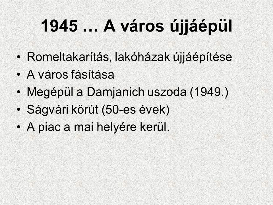 1945 … A város újjáépül •Romeltakarítás, lakóházak újjáépítése •A város fásítása •Megépül a Damjanich uszoda (1949.) •Ságvári körút (50-es évek) •A pi