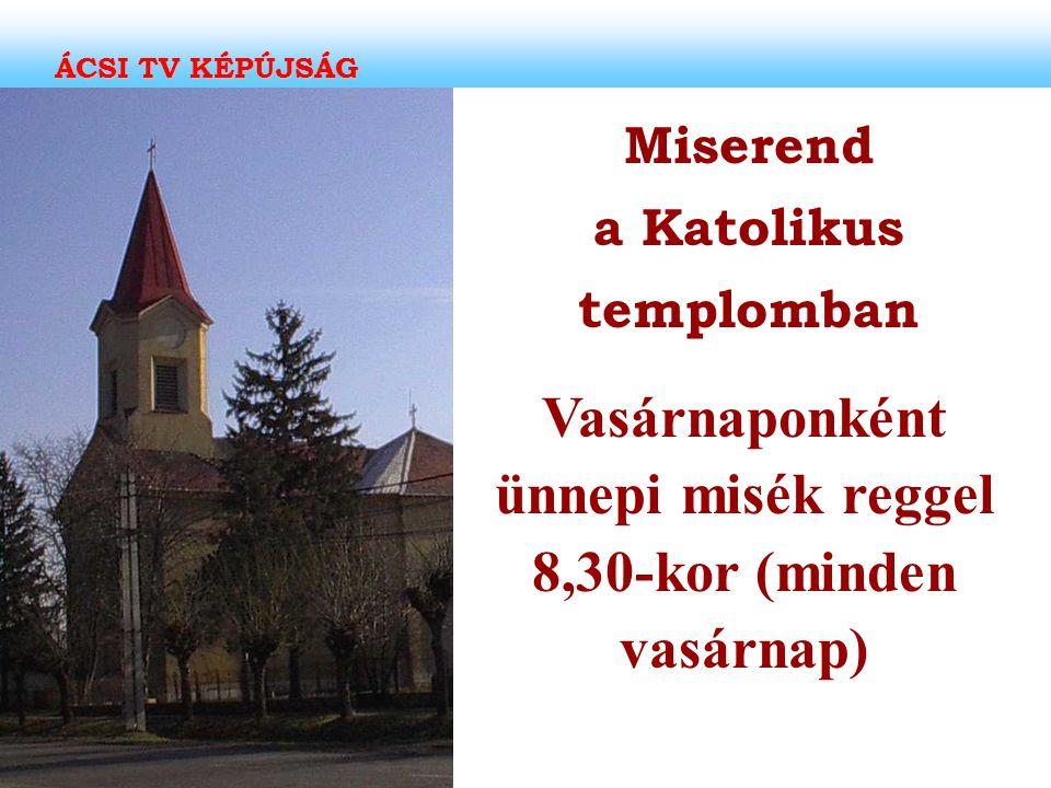 Miserend a Katolikus templomban Vasárnaponként ünnepi misék reggel 8,30-kor (minden vasárnap)