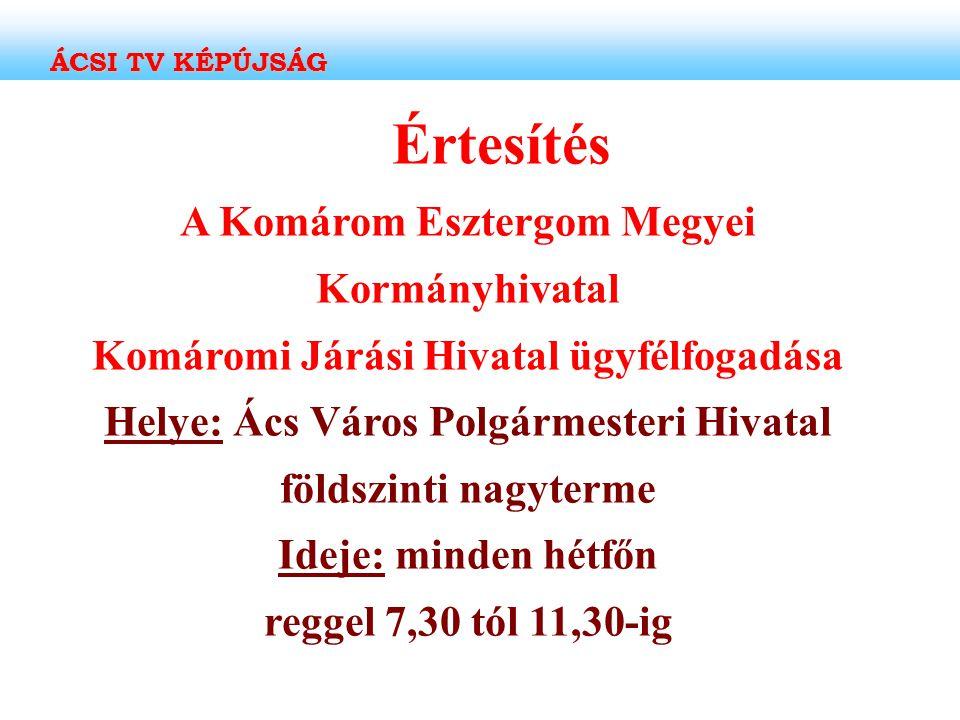 Értesítés A Komárom Esztergom Megyei Kormányhivatal Komáromi Járási Hivatal ügyfélfogadása Helye: Ács Város Polgármesteri Hivatal földszinti nagyterme