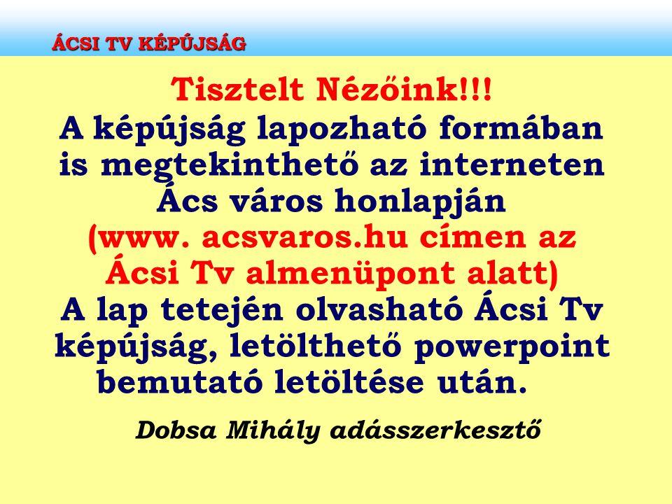 ÁCSI TV KÉPÚJSÁG Tisztelt Nézőink!!! A képújság lapozható formában is megtekinthető az interneten Ács város honlapján (www. acsvaros.hu címen az Ácsi