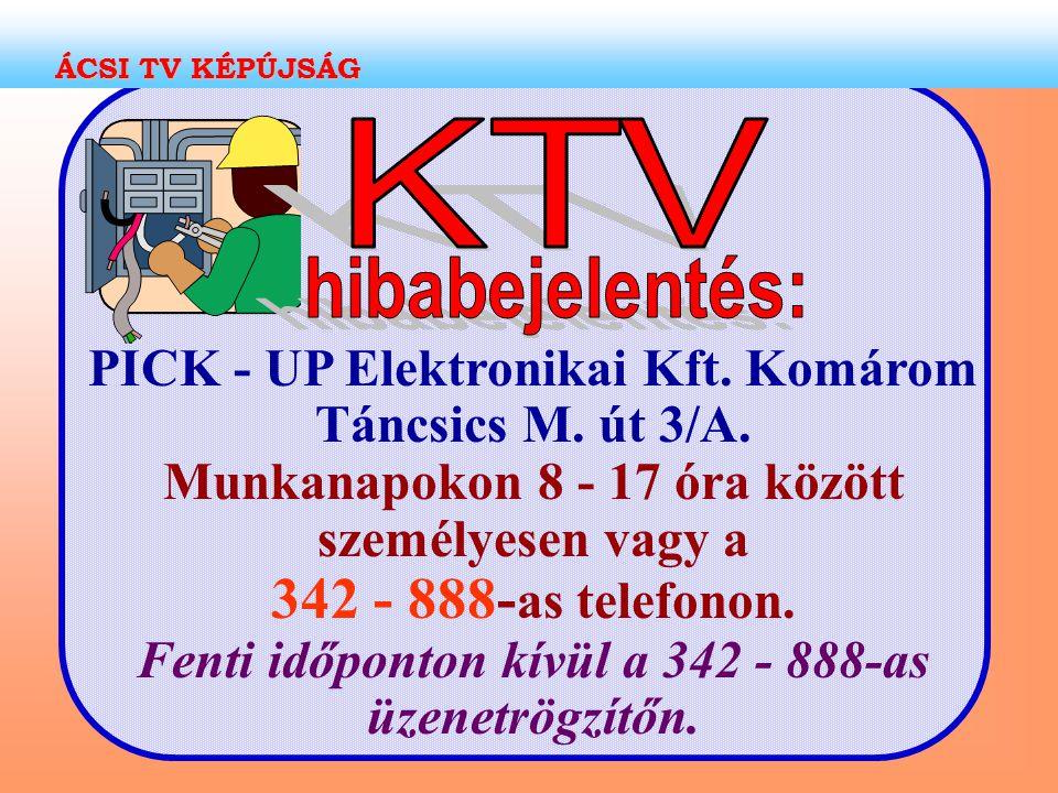PICK - UP Elektronikai Kft. Komárom Táncsics M. út 3/A. Munkanapokon 8 - 17 óra között személyesen vagy a 342 - 888- as telefonon. Fenti időponton kív