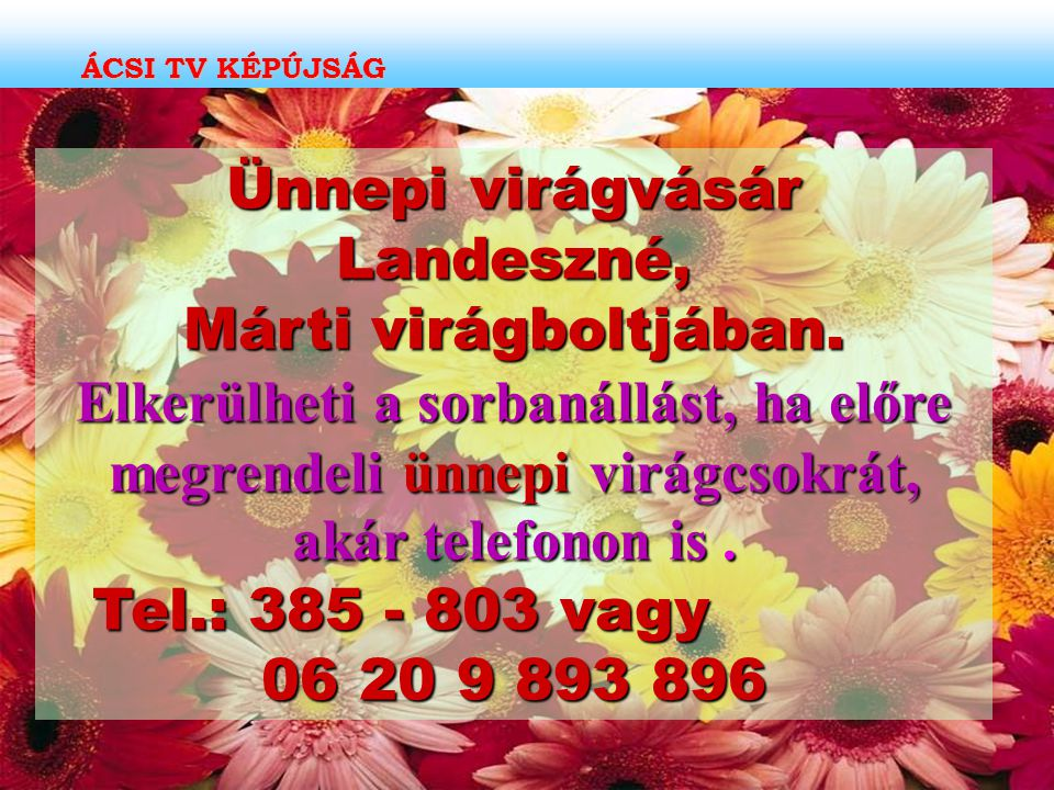 Ünnepi virágvásár Landeszné, Márti virágboltjában. Elkerülheti a sorbanállást, ha előre megrendeli ünnepi virágcsokrát, akár telefonon is. Tel.: 385 -