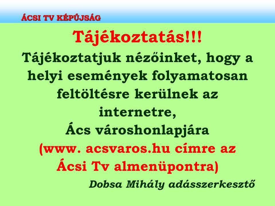 ÁCSI TV KÉPÚJSÁG Tájékoztatás!!! Tájékoztatjuk nézőinket, hogy a helyi események folyamatosan feltöltésre kerülnek az internetre, Ács városhonlapjára