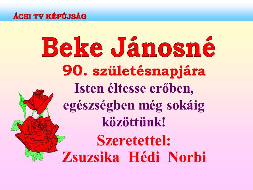 90. születésnapjára Isten éltesse erőben, egészségben még sokáig közöttünk! Szeretettel: Zsuzsika Hédi Norbi ÁCSI TV KÉPÚJSÁG