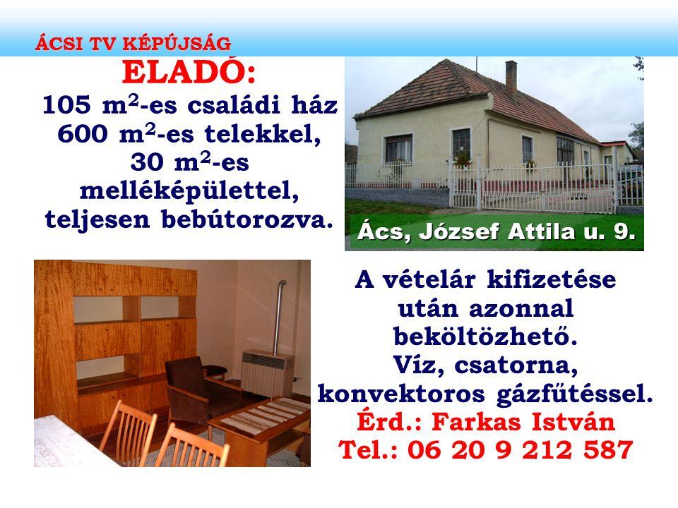 ELADÓ: 105 m 2 -es családi ház 600 m 2 -es telekkel, 30 m 2 -es melléképülettel, teljesen bebútorozva. Ács, József Attila u. 9. A vételár kifizetése u