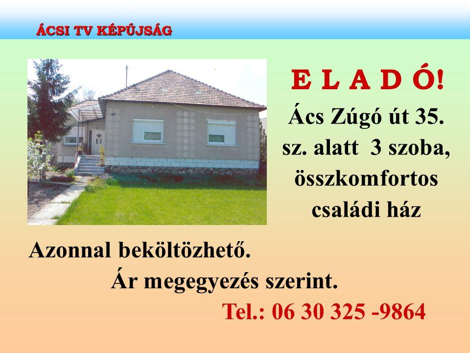 E L A D Ó! Ács Zúgó út 35. sz. alatt 3 szoba, összkomfortos családi ház Azonnal beköltözhető. Ár megegyezés szerint. Tel.: 06 30 325 -9864