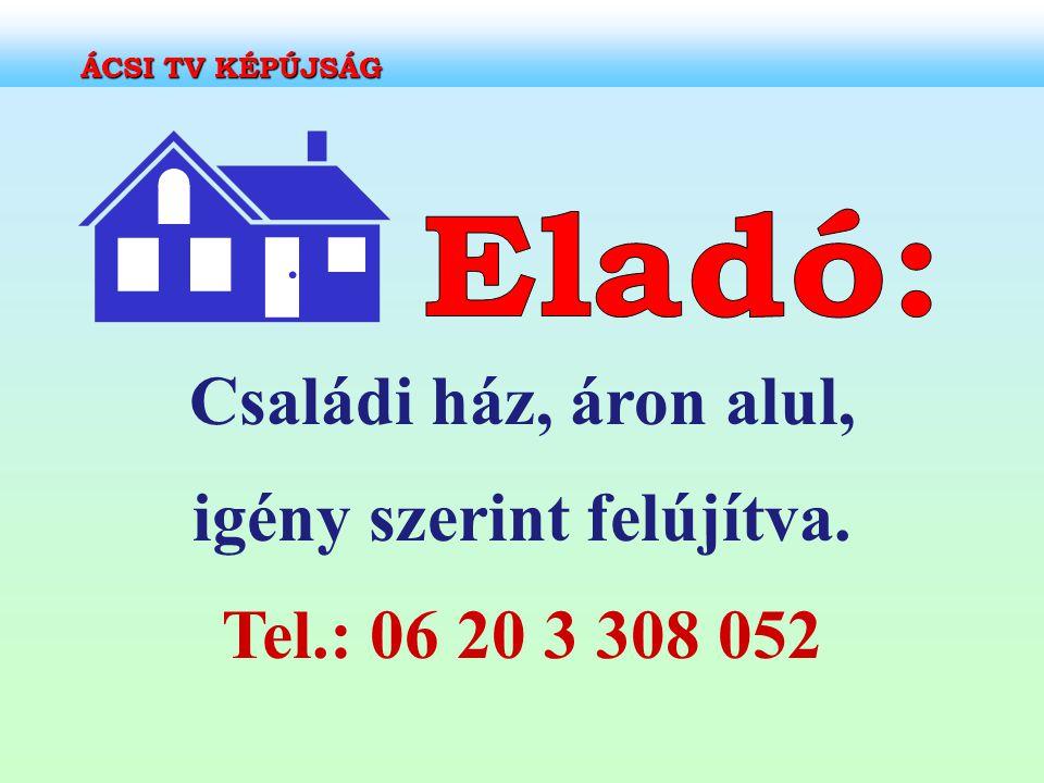 Családi ház, áron alul, igény szerint felújítva. Tel.: 06 20 3 308 052 ÁCSI TV KÉPÚJSÁG