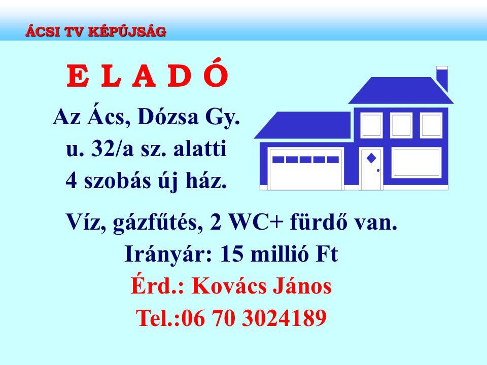 E L A D Ó Az Ács, Dózsa Gy. u. 32/a sz. alatti 4 szobás új ház. Víz, gázfűtés, 2 WC+ fürdő van. Irányár: 15 millió Ft Érd.: Kovács János Tel.:06 70 30