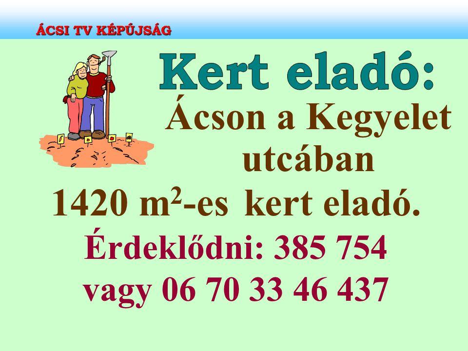 Ácson a Kegyelet utcában 1420 m 2 -es kert eladó. Érdeklődni: 385 754 vagy 06 70 33 46 437 ÁCSI TV KÉPÚJSÁG