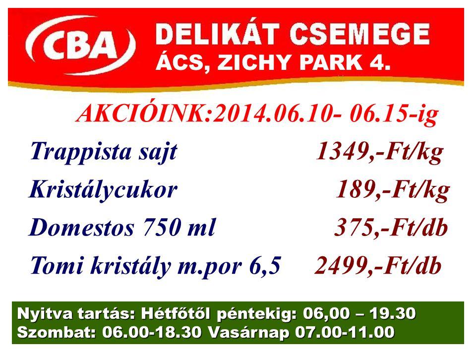 ÁCS, ZICHY PARK 4. Nyitva tartás: Hétfőtől péntekig: 06,00 – 19.30 Szombat: 06.00-18.30 Vasárnap 07.00-11.00 AKCIÓINK:2014.06.10- 06.15-ig Trappista s
