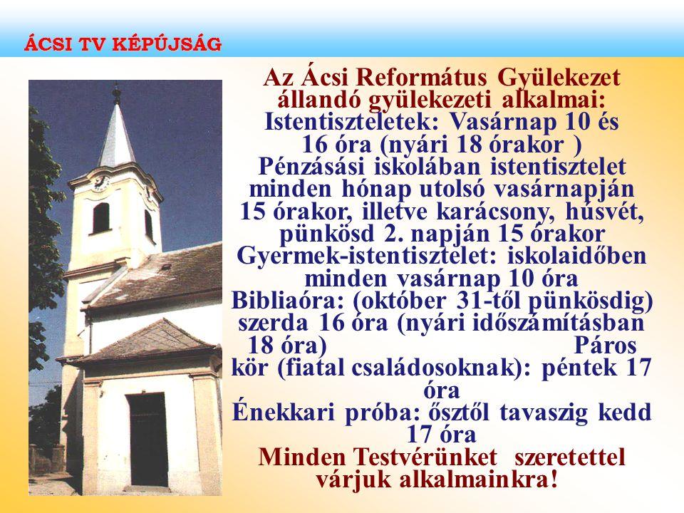 Az Ácsi Református Gyülekezet állandó gyülekezeti alkalmai: Istentiszteletek: Vasárnap 10 és 16 óra (nyári 18 órakor ) Pénzásási iskolában istentiszte