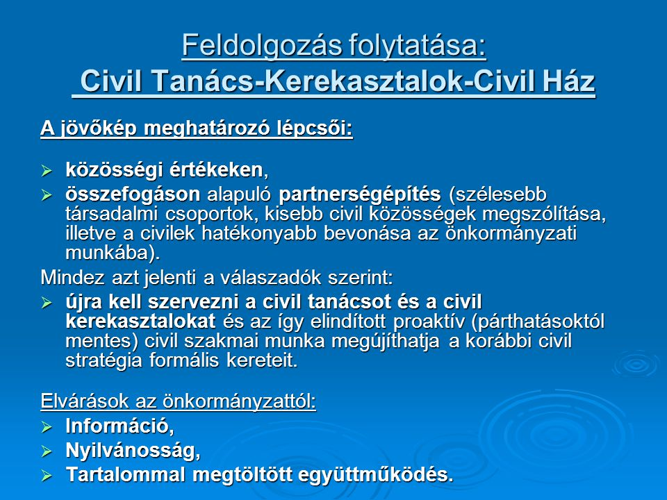 Feldolgozás folytatása: Civil Tanács-Kerekasztalok-Civil Ház A jövőkép meghatározó lépcsői:  közösségi értékeken,  összefogáson alapuló partnerségépítés (szélesebb társadalmi csoportok, kisebb civil közösségek megszólítása, illetve a civilek hatékonyabb bevonása az önkormányzati munkába).