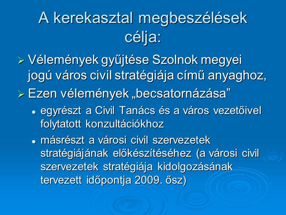 """A kerekasztal megbeszélések célja:  Vélemények gyűjtése Szolnok megyei jogú város civil stratégiája című anyaghoz,  Ezen vélemények """"becsatornázása  egyrészt a Civil Tanács és a város vezetőivel folytatott konzultációkhoz  másrészt a városi civil szervezetek stratégiájának előkészítéséhez (a városi civil szervezetek stratégiája kidolgozásának tervezett időpontja 2009."""