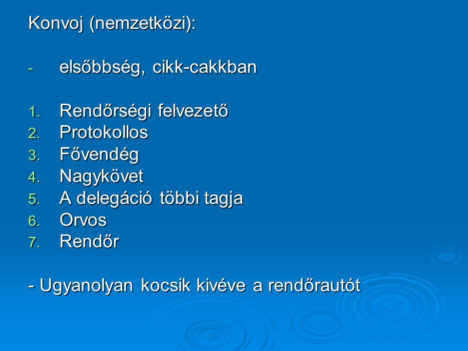 Konvoj (nemzetközi): - elsőbbség, cikk-cakkban 1. Rendőrségi felvezető 2. Protokollos 3. Fővendég 4. Nagykövet 5. A delegáció többi tagja 6. Orvos 7.