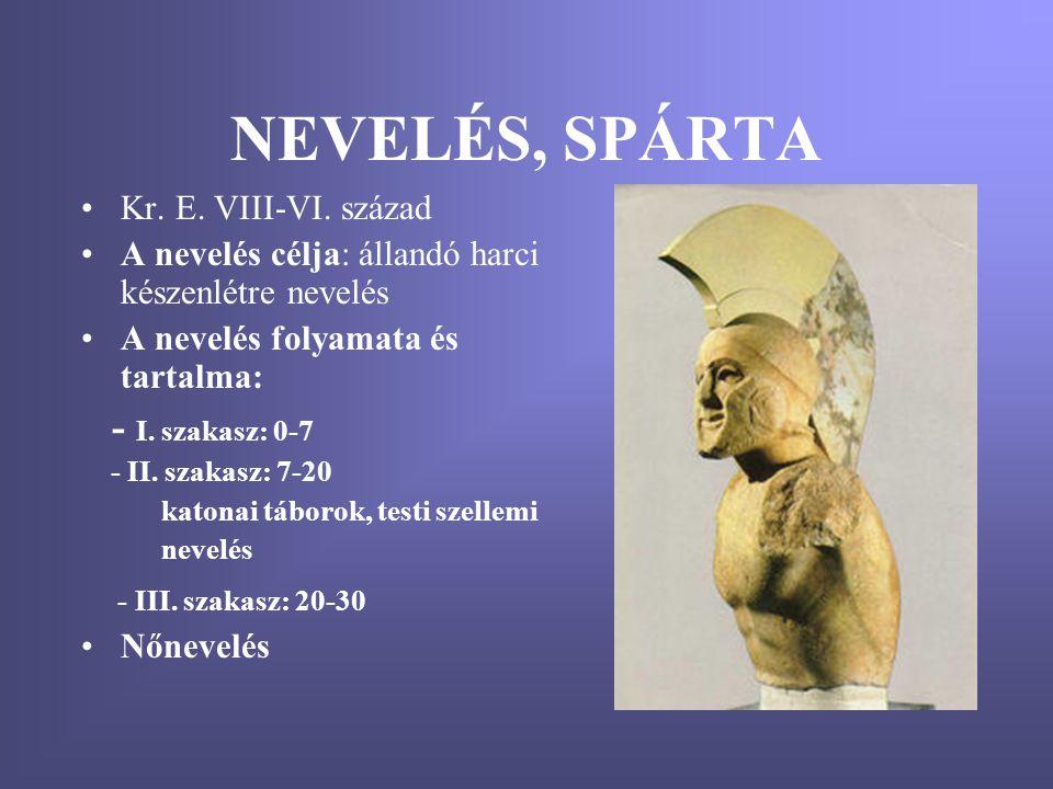 NEVELÉS, SPÁRTA •Kr. E. VIII-VI. század •A nevelés célja: állandó harci készenlétre nevelés •A nevelés folyamata és tartalma: - I. szakasz: 0-7 - II.