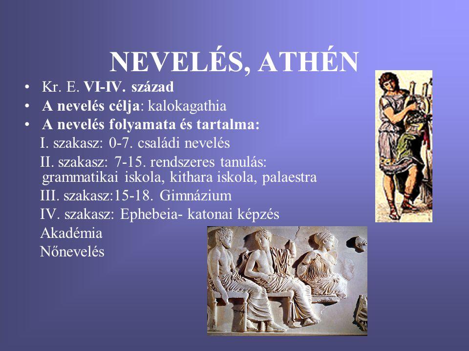 NEVELÉS, ATHÉN •Kr. E. VI-IV. század •A nevelés célja: kalokagathia •A nevelés folyamata és tartalma: I. szakasz: 0-7. családi nevelés II. szakasz: 7-