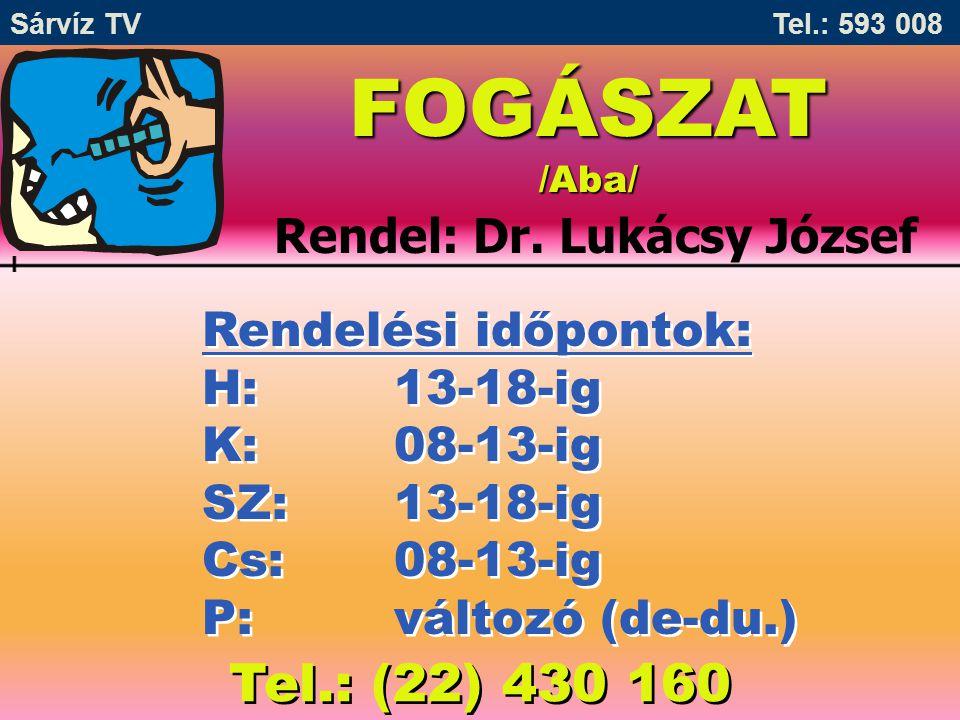 Sárvíz TV Tel.: 593 008 FOGÁSZAT /Aba/ Rendel: Dr. Lukácsy József Rendelési időpontok: H:13-18-ig K:08-13-ig SZ:13-18-ig Cs:08-13-ig P:változó (de-du.