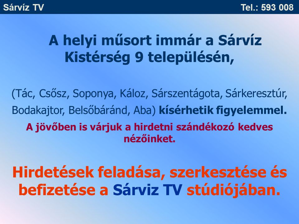 Sárvíz TV Tel.: 593 008 Péntek: 08.00 - 13.00 Csütörtök: nincs ügyfélfogadás Kedd: nincs ügyfélfogadás Hétfő: 08.00 - 12.00 13.00 - 16.00 Ügyfélfogadási rend: Szerda :08.00 - 12.00 13.00 - 17.00