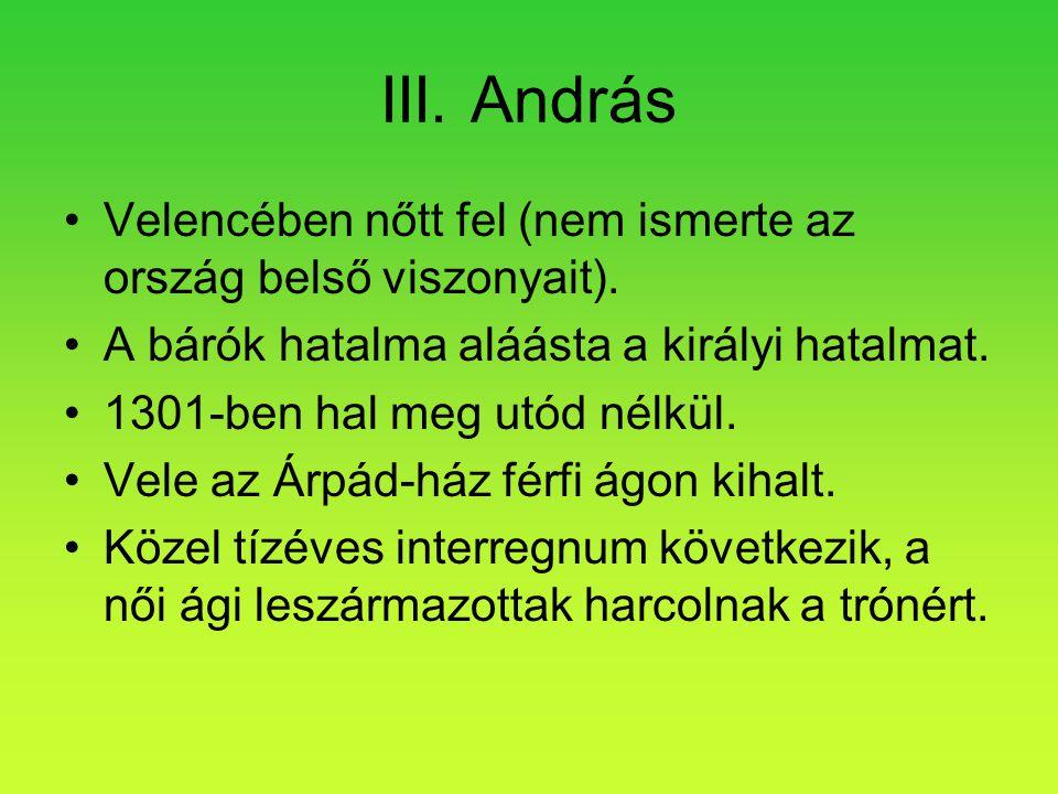 III. András •Velencében nőtt fel (nem ismerte az ország belső viszonyait). •A bárók hatalma aláásta a királyi hatalmat. •1301-ben hal meg utód nélkül.