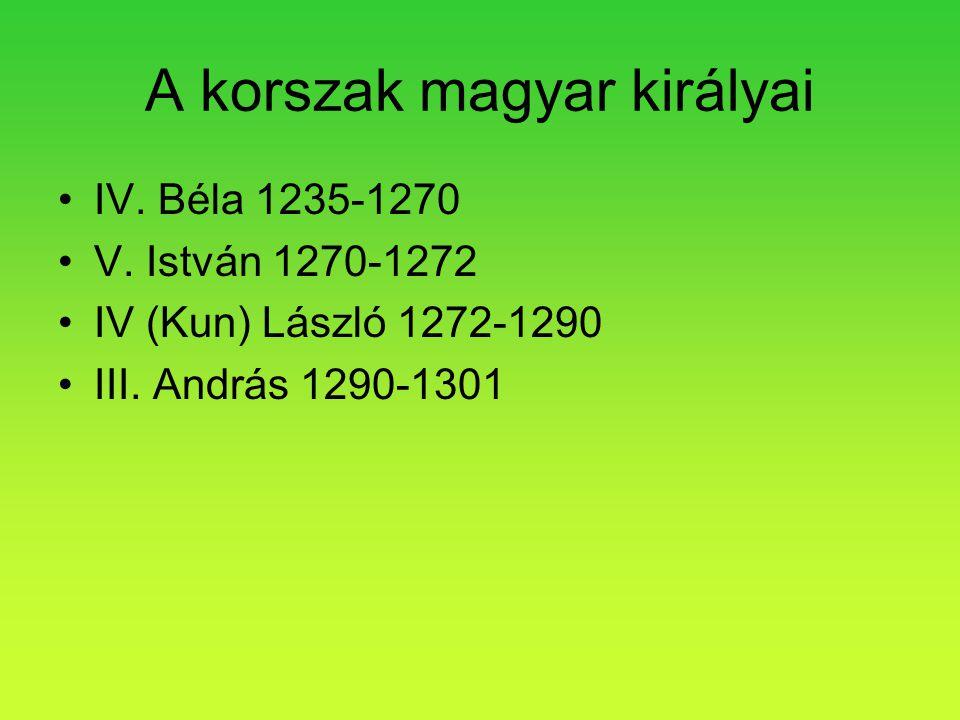 A korszak magyar királyai •IV. Béla 1235-1270 •V. István 1270-1272 •IV (Kun) László 1272-1290 •III. András 1290-1301