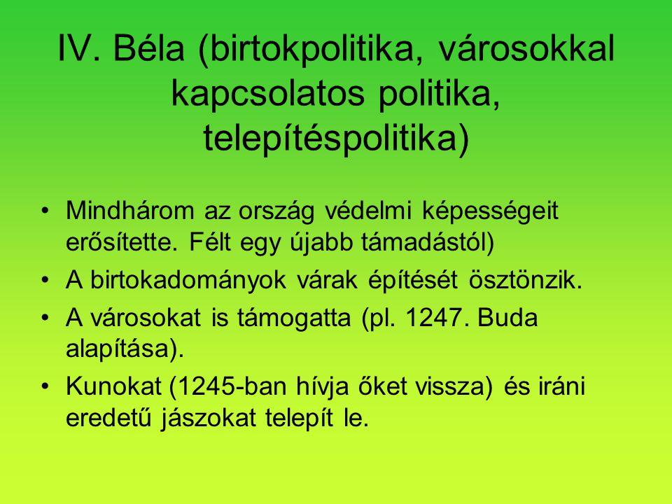 IV. Béla (birtokpolitika, városokkal kapcsolatos politika, telepítéspolitika) •Mindhárom az ország védelmi képességeit erősítette. Félt egy újabb táma