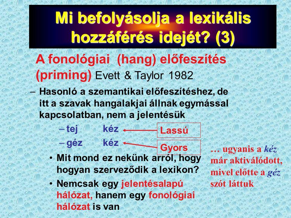 –Hasonló a szemantikai előfeszítéshez, de itt a szavak hangalakjai állnak egymással kapcsolatban, nem a jelentésük –tej kéz –géz kéz Lassú Gyors … ugyanis a kéz már aktiválódott, mivel előtte a géz szót láttuk A fonológiai (hang) előfeszítés (priming) Evett & Taylor 1982 Mi befolyásolja a lexikális hozzáférés idejét.