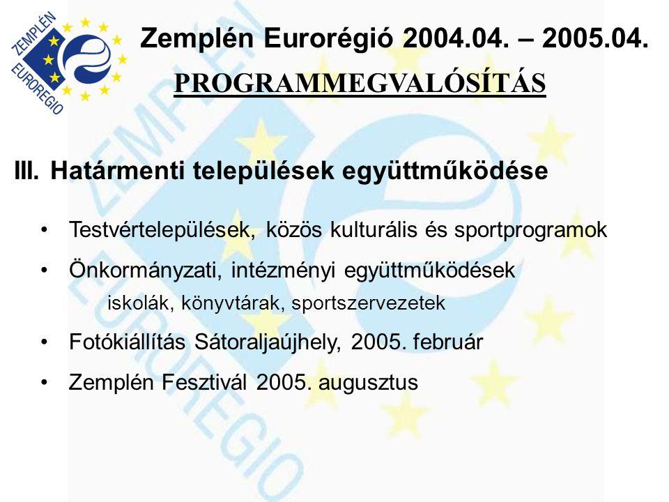 Zemplén Eurorégió 2004.04. – 2005.04. III. Határmenti települések együttműködése •Testvértelepülések, közös kulturális és sportprogramok •Önkormányzat