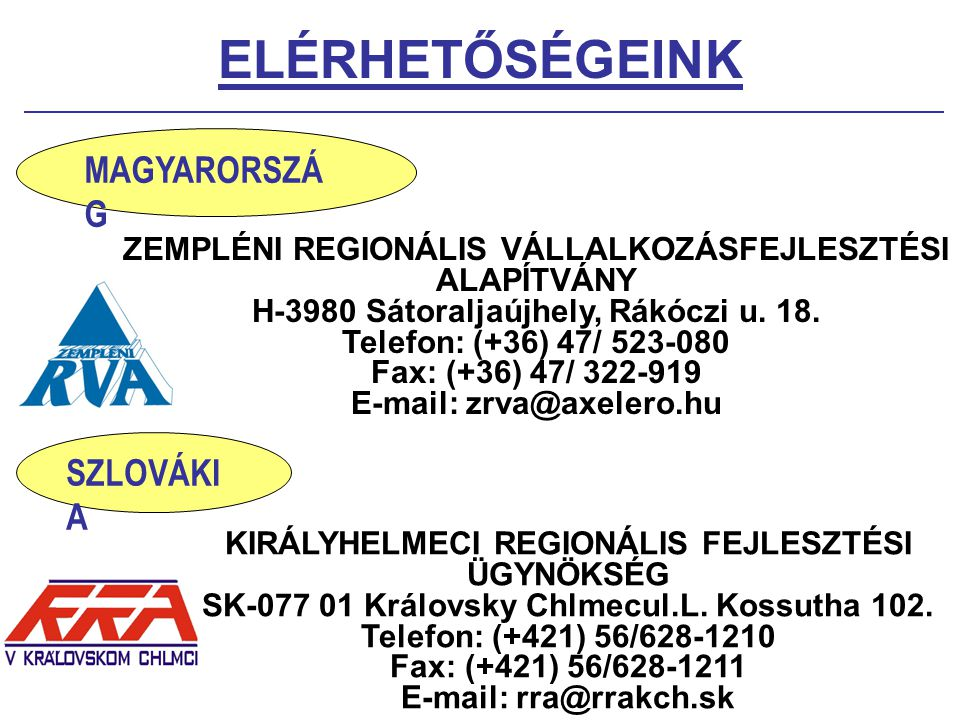 ELÉRHETŐSÉGEINK ZEMPLÉNI REGIONÁLIS VÁLLALKOZÁSFEJLESZTÉSI ALAPÍTVÁNY H-3980 Sátoraljaújhely, Rákóczi u. 18. Telefon: (+36) 47/ 523-080 Fax: (+36) 47/