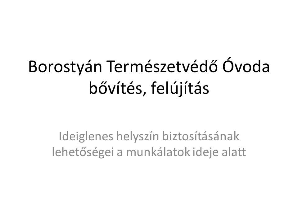 Borostyán Természetvédő Óvoda bővítés, felújítás Ideiglenes helyszín biztosításának lehetőségei a munkálatok ideje alatt