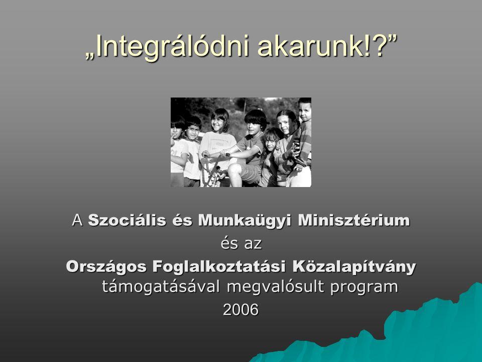 """""""Integrálódni akarunk!? A Szociális és Munkaügyi Minisztérium és az Országos Foglalkoztatási Közalapítvány támogatásával megvalósult program 2006"""