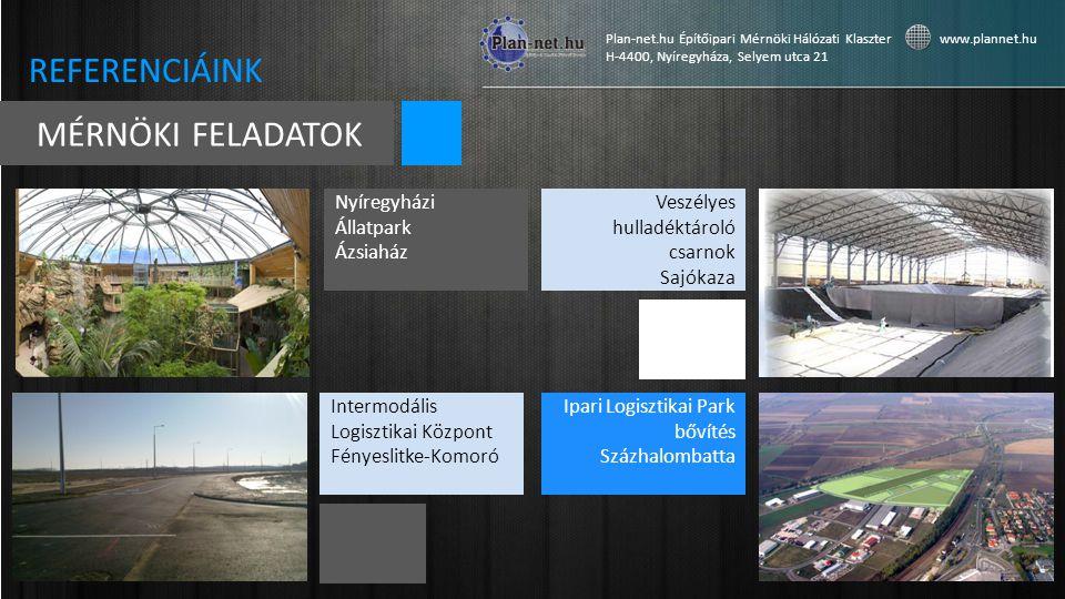 Intermodális Logisztikai Központ Fényeslitke-Komoró Plan-net.hu Építőipari Mérnöki Hálózati Klaszter www.plannet.hu H-4400, Nyíregyháza, Selyem utca 21 MÉRNÖKI FELADATOK REFERENCIÁINK Ipari Logisztikai Park bővítés Százhalombatta Nyíregyházi Állatpark Ázsiaház Veszélyes hulladéktároló csarnok Sajókaza