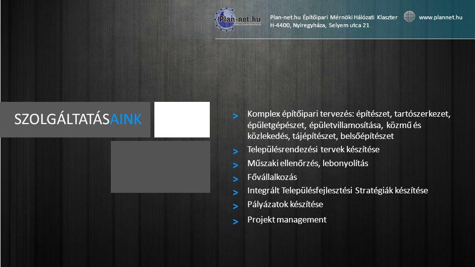 SZOLGÁLTATÁSAINK Komplex építőipari tervezés: építészet, tartószerkezet, épületgépészet, épületvillamosítása, közmű és közlekedés, tájépítészet, belsőépítészet > Településrendezési tervek készítése > Műszaki ellenőrzés, lebonyolítás > Plan-net.hu Építőipari Mérnöki Hálózati Klaszter www.plannet.hu H-4400, Nyíregyháza, Selyem utca 21 Fővállalkozás > Integrált Településfejlesztési Stratégiák készítése > Pályázatok készítése > Projekt management >