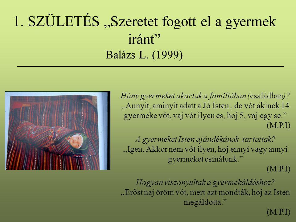 """1. SZÜLETÉS """"Szeretet fogott el a gyermek iránt"""" Balázs L. (1999) Hány gyermeket akartak a familiában (családban)?,,Annyit, aminyit adatt a Jó Isten,"""