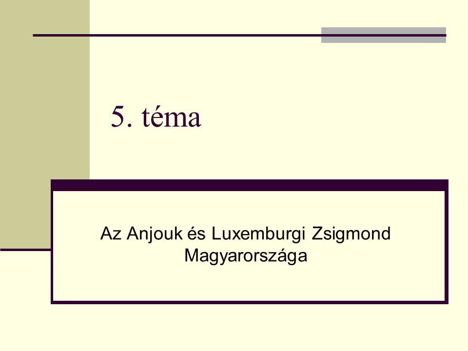 5. téma Az Anjouk és Luxemburgi Zsigmond Magyarországa