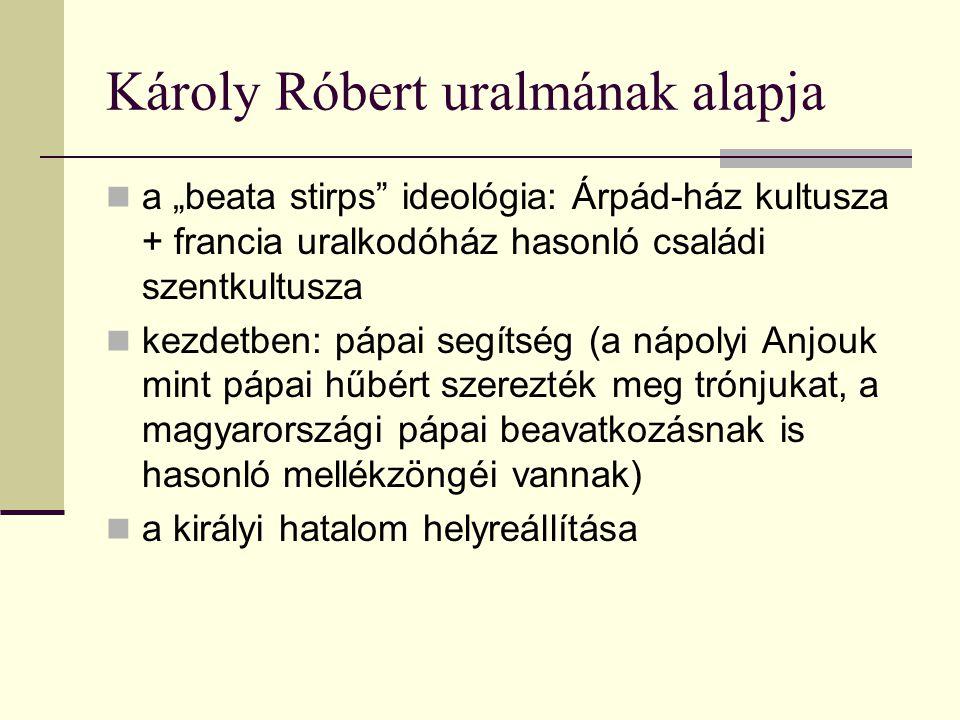 """Károly Róbert uralmának alapja  a """"beata stirps ideológia: Árpád-ház kultusza + francia uralkodóház hasonló családi szentkultusza  kezdetben: pápai segítség (a nápolyi Anjouk mint pápai hűbért szerezték meg trónjukat, a magyarországi pápai beavatkozásnak is hasonló mellékzöngéi vannak)  a királyi hatalom helyreállítása"""