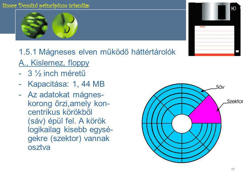 timor Domini principium scientiæ 10 1.5 Háttértárolók •Működésük szerint három csoportba sorolhatók: –Mágneses elven működő tárolók –Optikai elven működő tárolók –Elektromos elven működő tárolók •Ezek az eszközök is az alaplapra csatlakoznak, mégpedig speciális kábelek segítségével