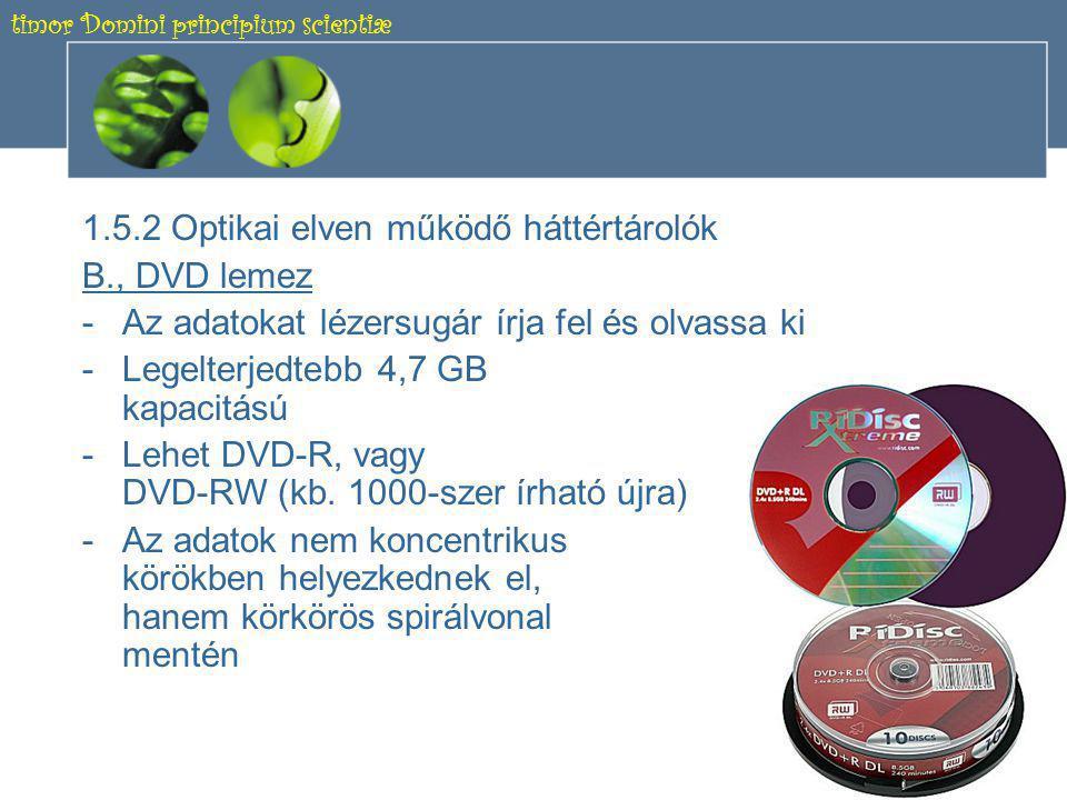 timor Domini principium scientiæ 13 1.5.2 Optikai elven működő háttértárolók A., CD lemez -Az adatokat lézersugár írja fel és olvassa ki -700 MB vagy 650 MB kapacitású -Lehet CD-R, vagy CD-RW -Az adatok nem koncentrikus körökben helyezkednek el, hanem körkörös spirálvonal mentén -Max.
