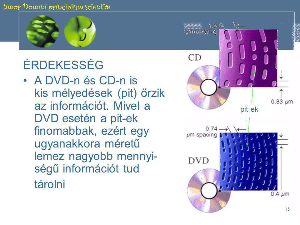 timor Domini principium scientiæ 14 1.5.2 Optikai elven működő háttértárolók B., DVD lemez -Az adatokat lézersugár írja fel és olvassa ki -Legelterjedtebb 4,7 GB kapacitású -Lehet DVD-R, vagy DVD-RW (kb.