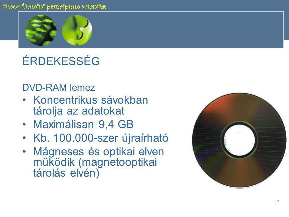 timor Domini principium scientiæ 16 1.5.2 Optikai elven működő háttértárolók C., Blu-ray lemez -Az adatokat (kék) lézersugár írja fel és olvassa ki -25-50 GB kapacitású -Az adatok nem koncentrikus körökben helyezkednek el, hanem körkörös spirálvonal mentén