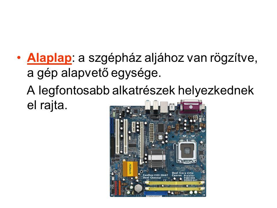 •Alaplap: a szgépház aljához van rögzítve, a gép alapvető egysége.
