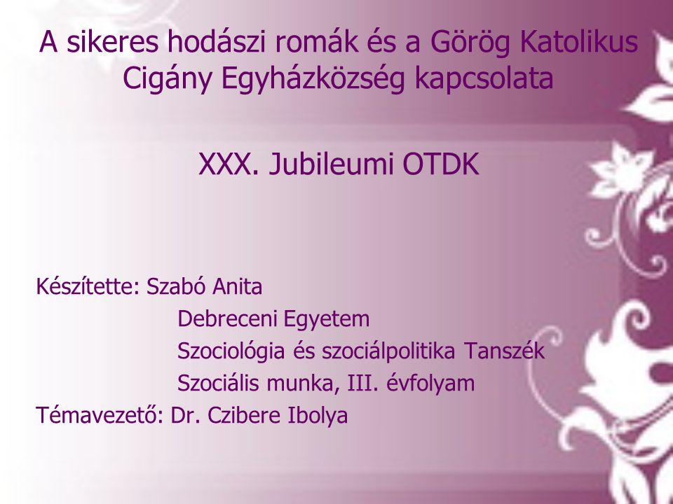 A sikeres hodászi romák és a Görög Katolikus Cigány Egyházközség kapcsolata XXX. Jubileumi OTDK Készítette: Szabó Anita Debreceni Egyetem Szociológia