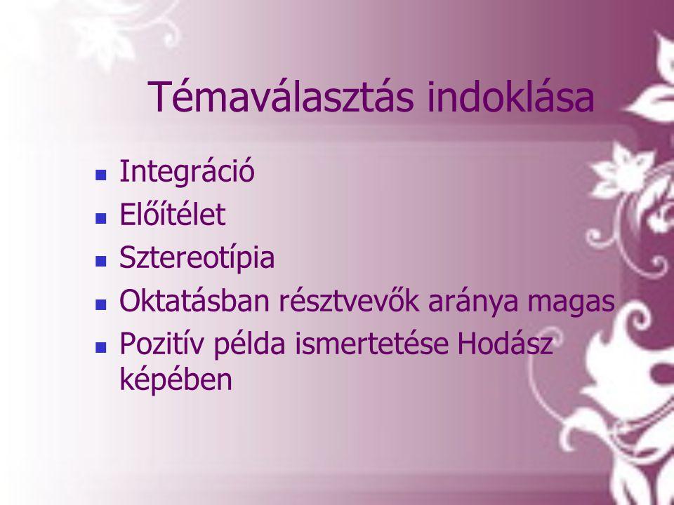Témaválasztás indoklása  Integráció  Előítélet  Sztereotípia  Oktatásban résztvevők aránya magas  Pozitív példa ismertetése Hodász képében