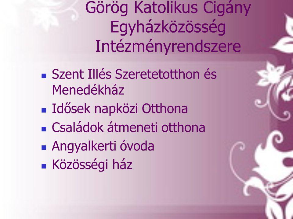 Görög Katolikus Cigány Egyházközösség Intézményrendszere  Szent Illés Szeretetotthon és Menedékház  Idősek napközi Otthona  Családok átmeneti ottho